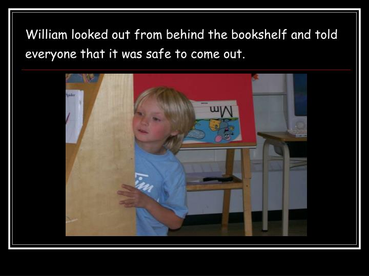 William looked out from behind the bookshelf and told everyone that it was safe to come out.