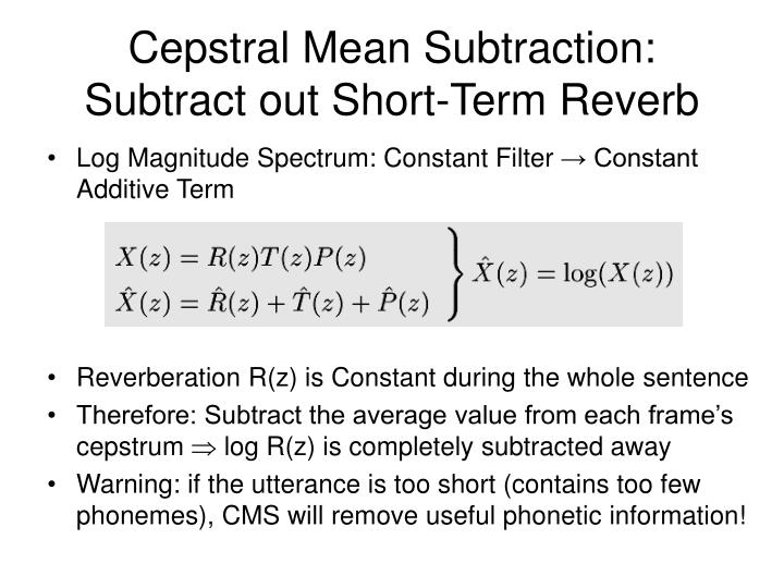 Cepstral Mean Subtraction: Subtract out Short-Term Reverb