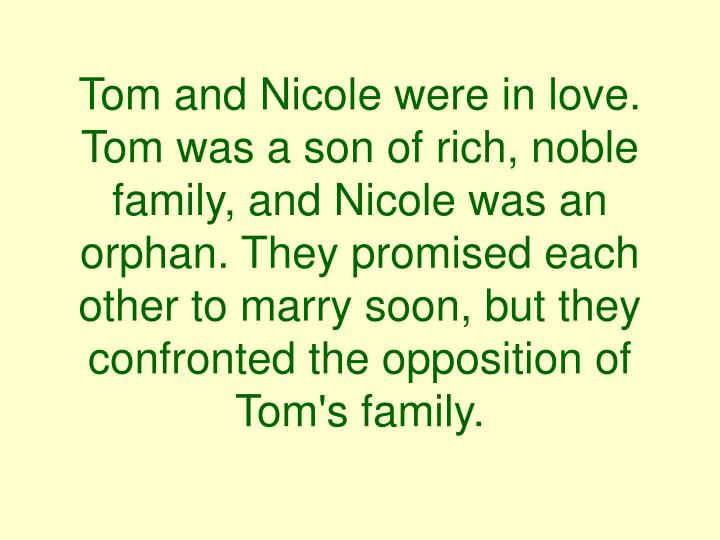 Tom and Nicole were in love. Tom was a son of rich, noble family, and Nicole was an orphan. They promised each other to marry soon, but they confronted the opposition of Tom's family.