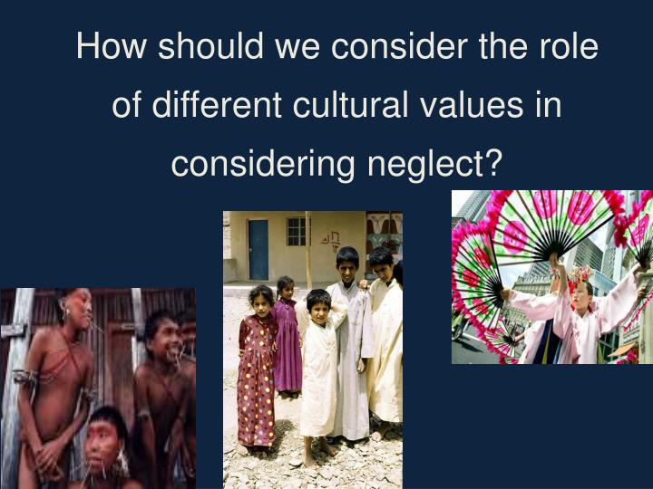 How should we consider the role of different cultural values in considering neglect?