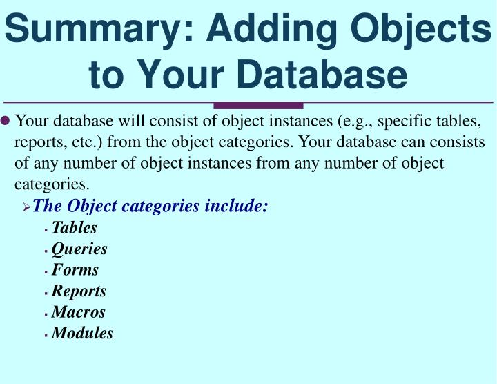Your database will consist of object instances (e.g., specific tables, reports, etc.) from the object categories. Your database can consists of any number of object instances from any number of object categories.