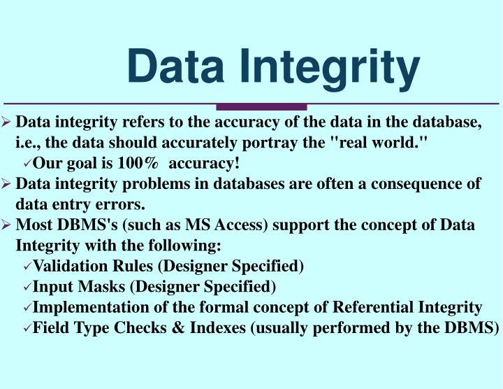 "Data integrity refers to the accuracy of the data in the database, i.e., the data should accurately portray the ""real world."""
