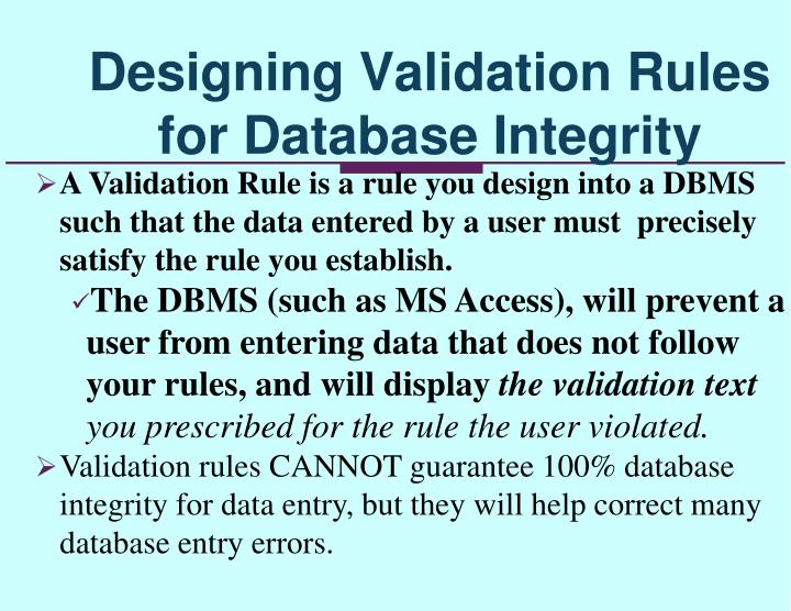 A Validation Rule is a rule you design into a DBMS such that the data entered by a user must  precisely satisfy the rule you establish.