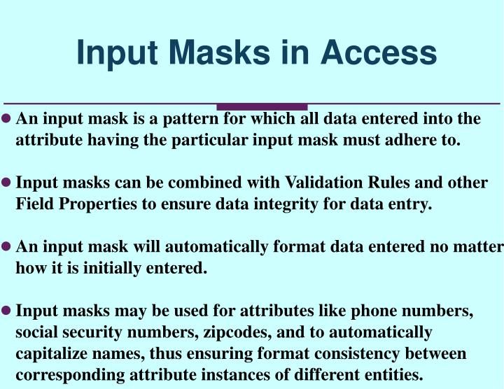 An input mask is a pattern for which all data entered into the attribute having the particular input mask must adhere to.