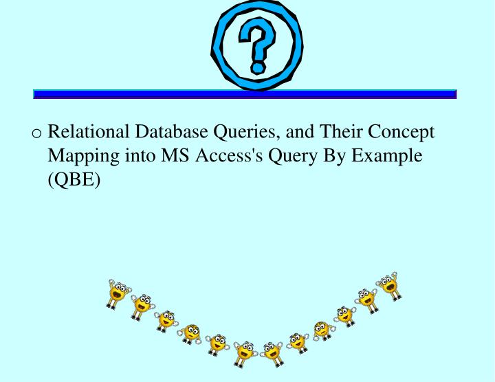 Relational Database Queries, and Their Concept Mapping into MS Access's Query By Example (QBE)