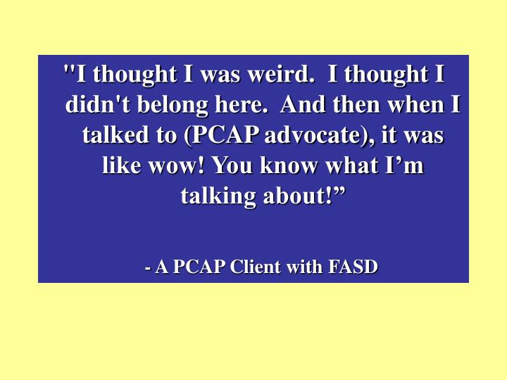 """""""I thought I was weird.  I thought I didn't belong here.  And then when I talked to (PCAP advocate), it was like wow! You know what I'm talking about!"""""""