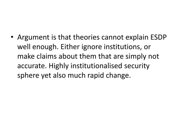 Argument is that theories cannot explain ESDP well enough. Either ignore institutions, or make claim...