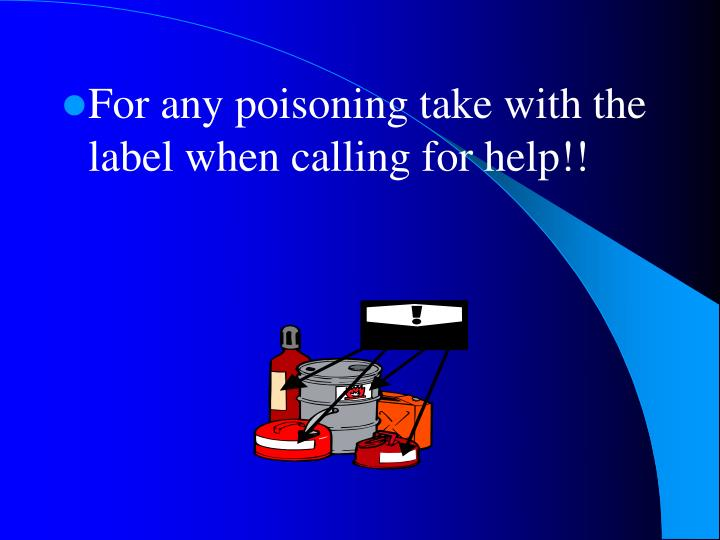 For any poisoning take with the label when calling for help!!