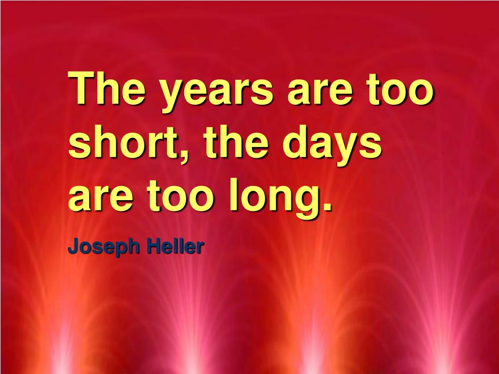 The years are too short, the days are too long.