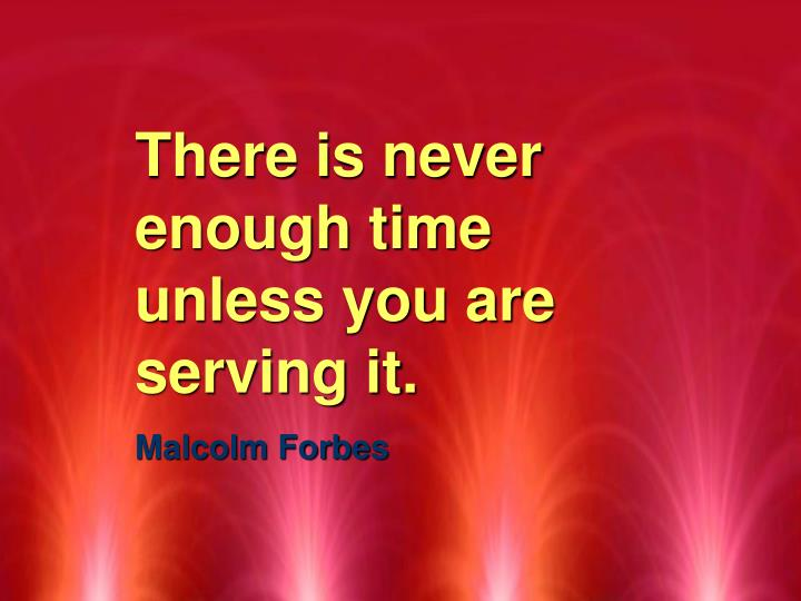 There is never enough time unless you are serving it.