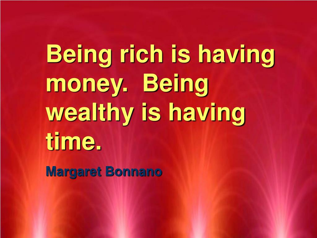 Being rich is having money.  Being wealthy is having time.