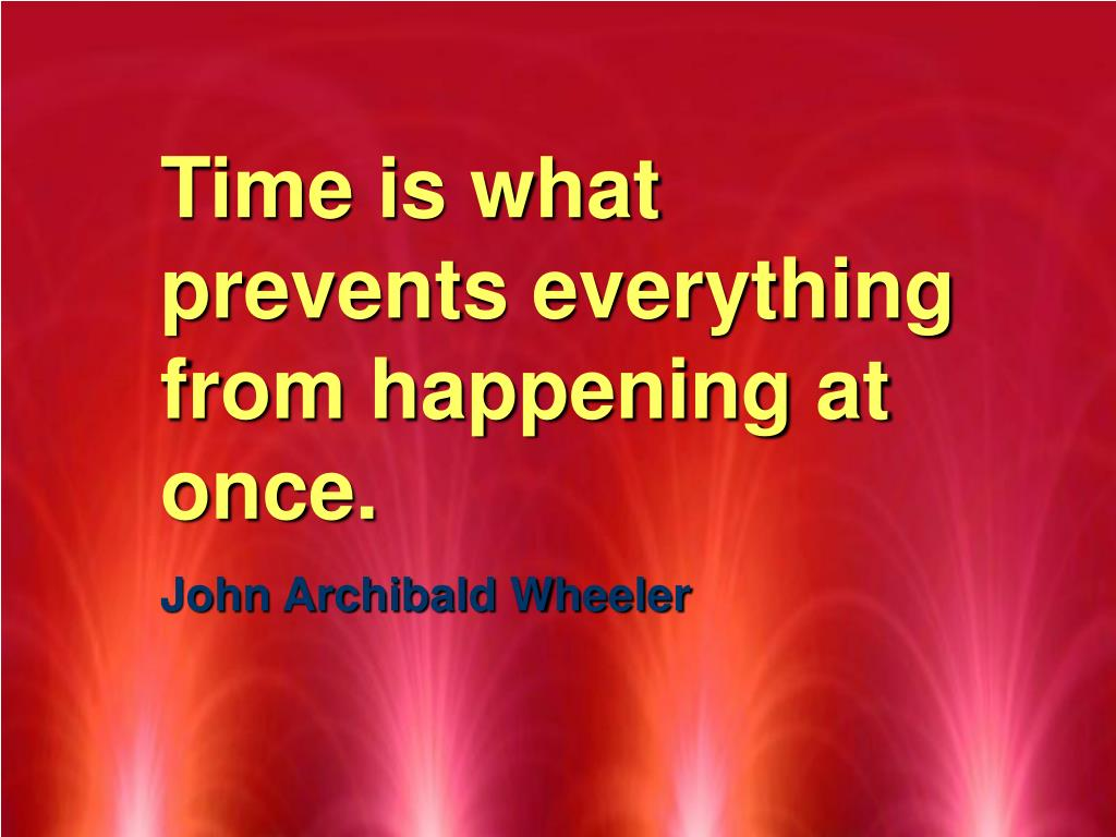 Time is what prevents everything from happening at once.