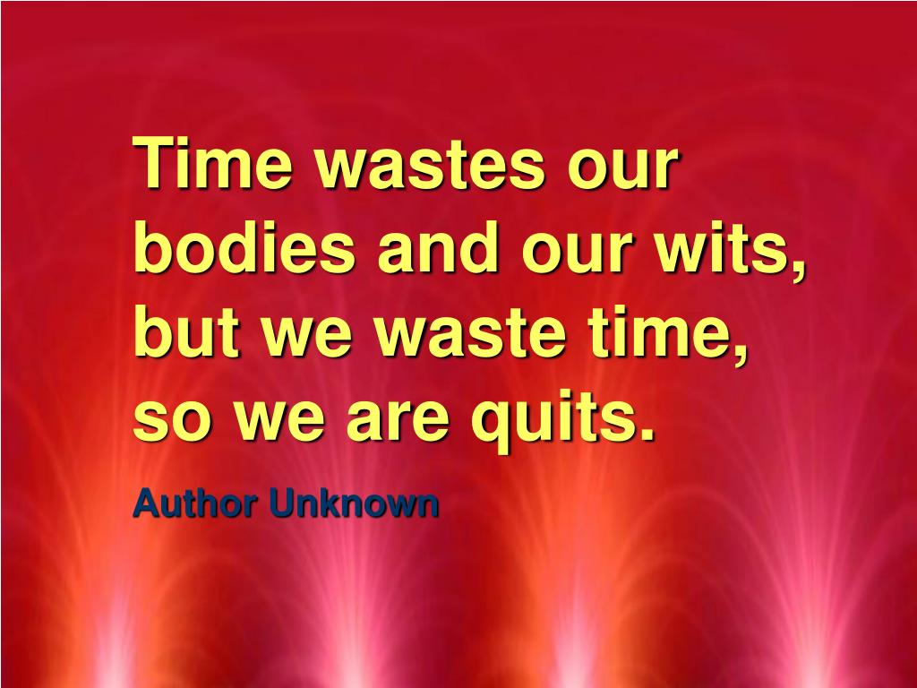 Time wastes our bodies and our wits, but we waste time, so we are quits.