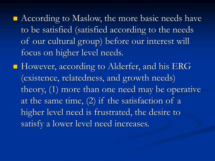 According to Maslow, the more basic needs have to be satisfied (satisfied according to the needs of our cultural group) before our interest will focus on higher level needs.