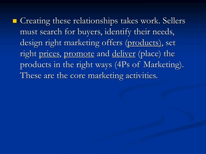Creating these relationships takes work. Sellers must search for buyers, identify their needs, design right marketing offers (