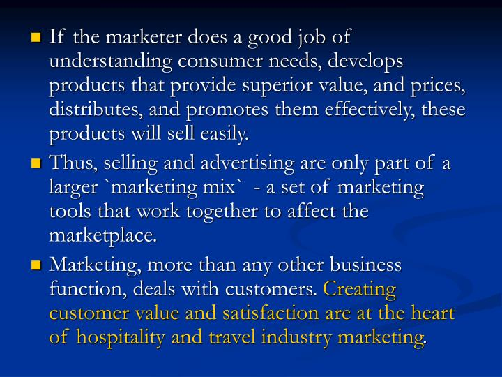 If the marketer does a good job of understanding consumer needs, develops products that provide superior value, and prices, distributes, and promotes them effectively, these products will sell easily.