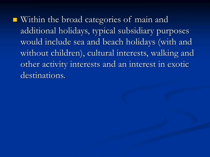 Within the broad categories of main and additional holidays, typical subsidiary purposes would include sea and beach holidays (with and without children), cultural interests, walking and other activity interests and an interest in exotic destinations.