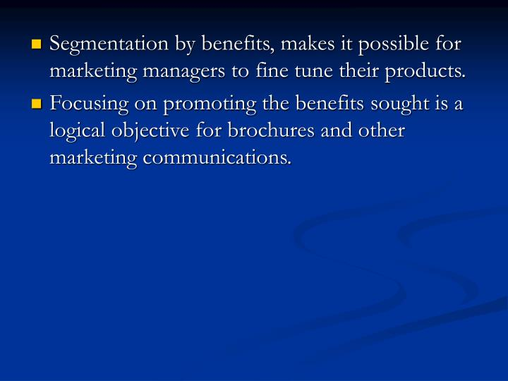 Segmentation by benefits, makes it possible for marketing managers to fine tune their products.
