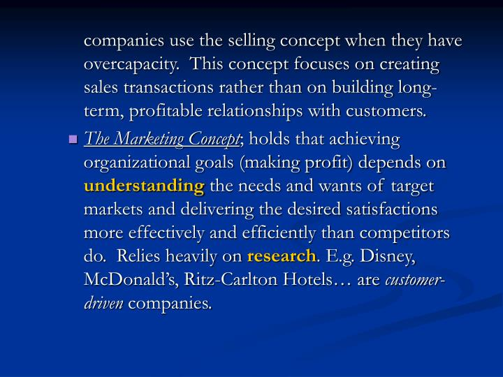 companies use the selling concept when they have overcapacity.  This concept focuses on creating sales transactions rather than on building long-term, profitable relationships with customers.