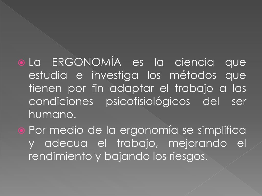 La ERGONOMÍA es la ciencia que estudia e investiga los métodos que tienen por fin adaptar el trabajo a las condiciones