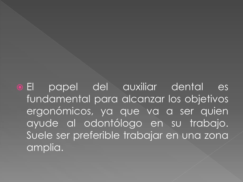 El papel del auxiliar dental es fundamental para alcanzar los objetivos ergonómicos, ya que va a ser quien ayude al odontólogo en su trabajo. Suele ser preferible trabajar en una zona amplia.