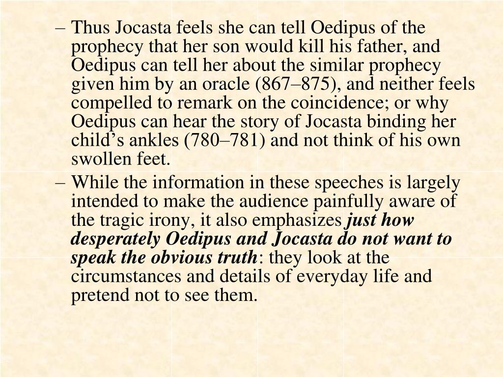 Thus Jocasta feels she can tell Oedipus of the prophecy that her son would kill his father, and Oedipus can tell her about the similar prophecy given him by an oracle (867–875), and neither feels compelled to remark on the coincidence; or why Oedipus can hear the story of Jocasta binding her child's ankles (780–781) and not think of his own swollen feet.
