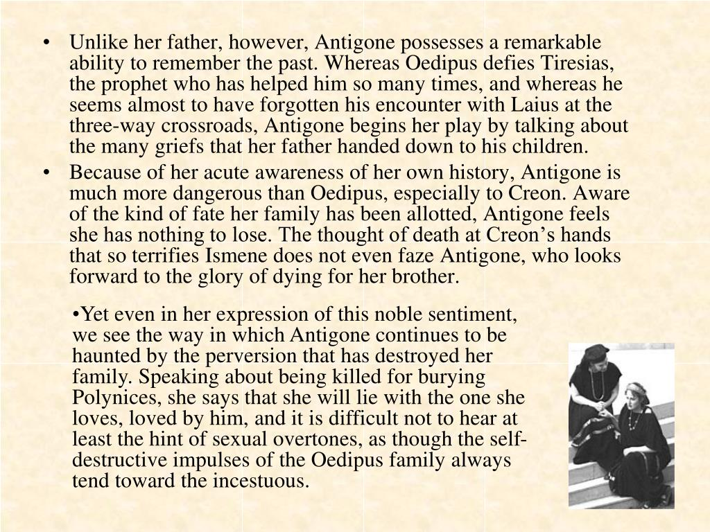 Unlike her father, however, Antigone possesses a remarkable ability to remember the past. Whereas Oedipus defies Tiresias, the prophet who has helped him so many times, and whereas he seems almost to have forgotten his encounter with Laius at the three-way crossroads, Antigone begins her play by talking about the many griefs that her father handed down to his children.