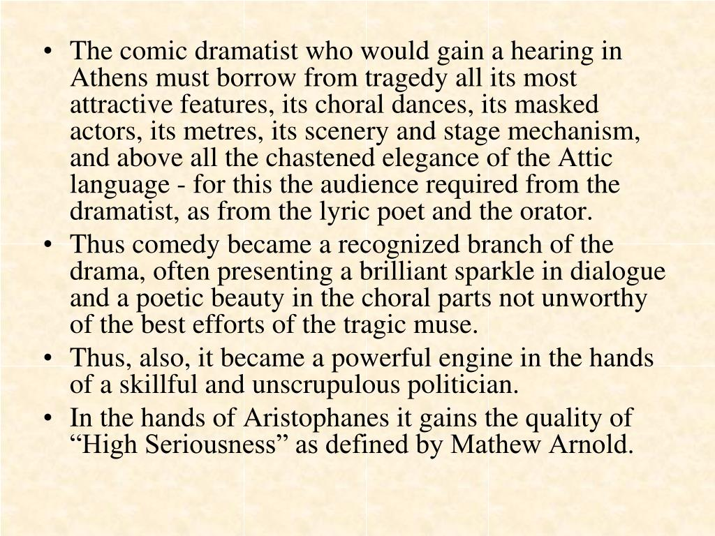 The comic dramatist who would gain a hearing in Athens must borrow from tragedy all its most attractive features, its choral dances, its masked actors, its metres, its scenery and stage mechanism, and above all the chastened elegance of the Attic language - for this the audience required from the dramatist, as from the lyric poet and the orator.