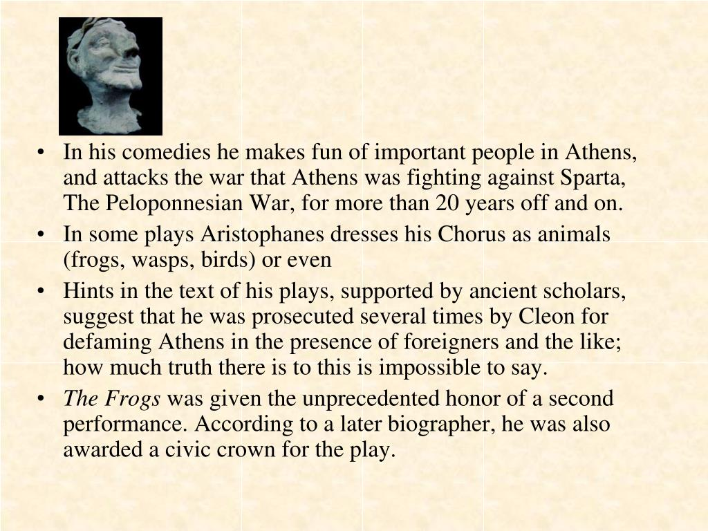 In his comedies he makes fun of important people in Athens, and attacks the war that Athens was fighting against Sparta, The Peloponnesian War, for more than 20 years off and on.