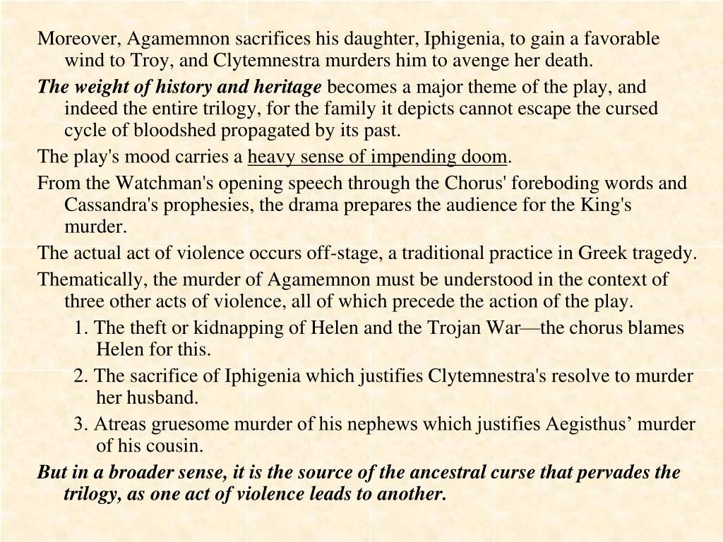 Moreover, Agamemnon sacrifices his daughter, Iphigenia, to gain a favorable wind to Troy, and Clytemnestra murders him to avenge her death.
