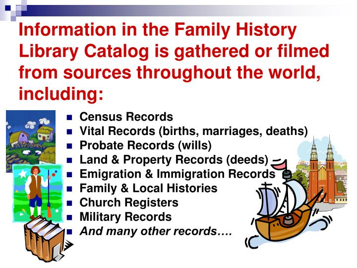 Information in the Family History Library Catalog is gathered or filmed from sources throughout the world, including: