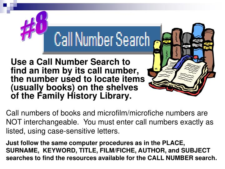 Use a Call Number Search to find an item by its call number, the number used to locate items (usually books) on the shelves    of the Family History Library.