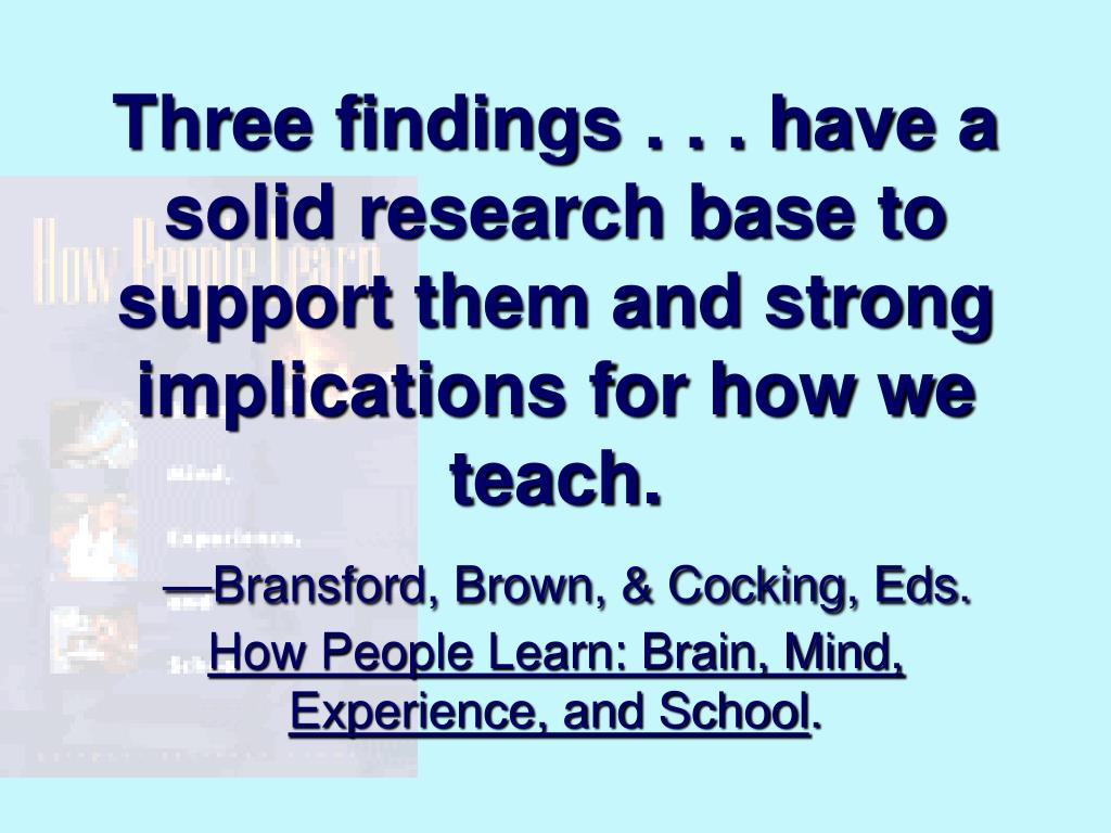 Three findings . . . have a solid research base to support them and strong implications for how we teach.