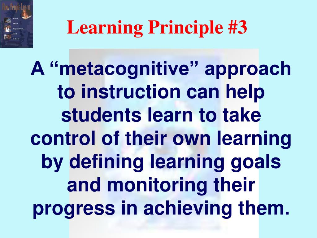 """A """"metacognitive"""" approach to instruction can help students learn to take control of their own learning by defining learning goals and monitoring their progress in achieving them."""