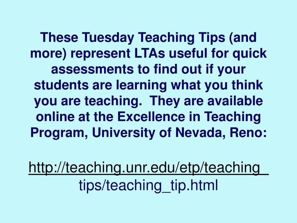 These Tuesday Teaching Tips (and more) represent LTAs useful for quick assessments to find out if your students are learning what you think you are teaching.  They are available online at the Excellence in Teaching Program, University of Nevada, Reno: