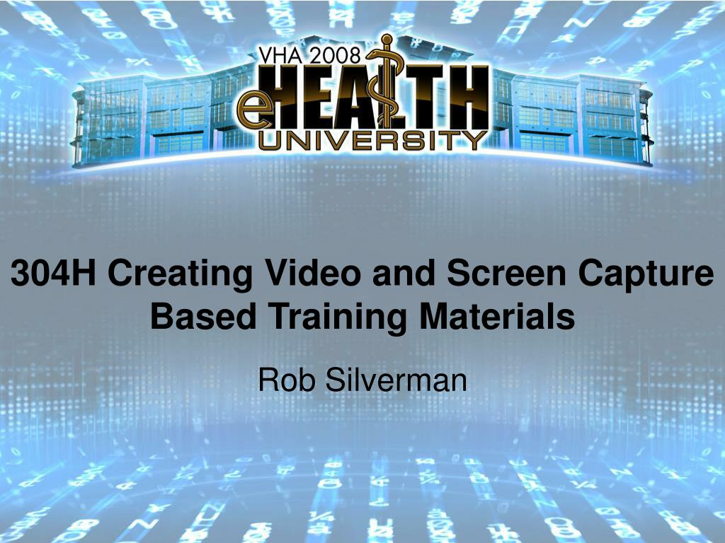 304H Creating Video and Screen Capture Based Training Materials