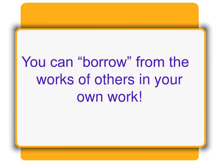 "You can ""borrow"" from the works of others in your own work!"
