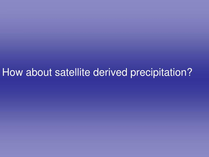 How about satellite derived precipitation?