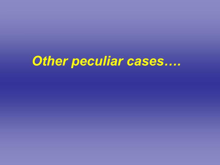 Other peculiar cases….