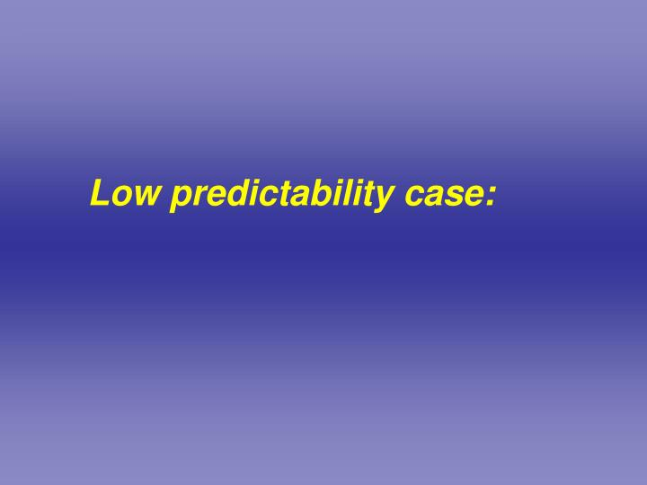 Low predictability case:
