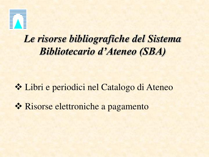 Le risorse bibliografiche del Sistema Bibliotecario d'Ateneo (SBA)
