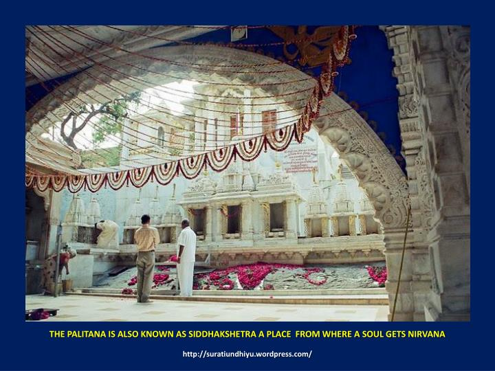 THE PALITANA IS ALSO KNOWN AS SIDDHAKSHETRA A PLACE  FROM WHERE A SOUL GETS NIRVANA