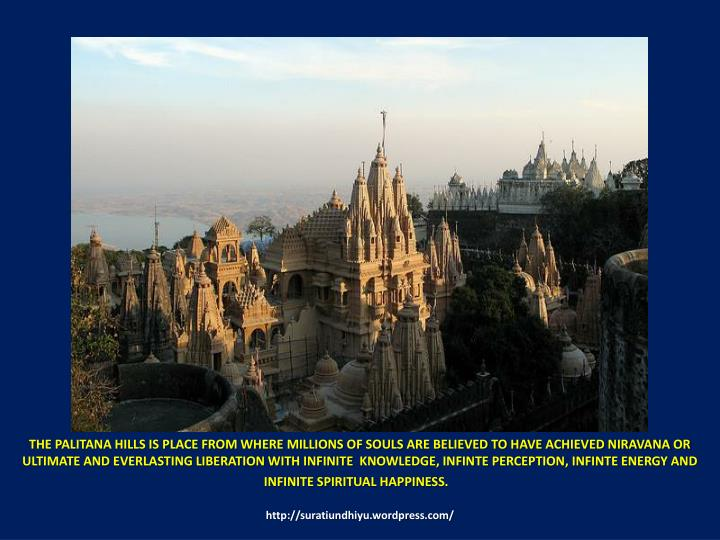 THE PALITANA HILLS IS PLACE FROM WHERE MILLIONS OF SOULS ARE BELIEVED TO HAVE ACHIEVED NIRAVANA OR ULTIMATE AND EVERLASTING LIBERATION WITH INFINITE  KNOWLEDGE, INFINTE PERCEPTION, INFINTE ENERGY AND INFINITE SPIRITUAL HAPPINESS.