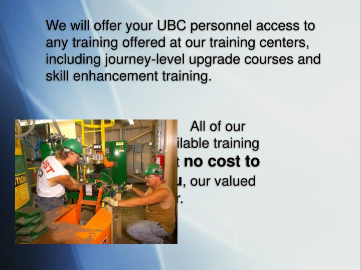 We will offer your UBC personnel access to any training offered at our training centers, including journey-level upgrade courses and skill enhancement training.