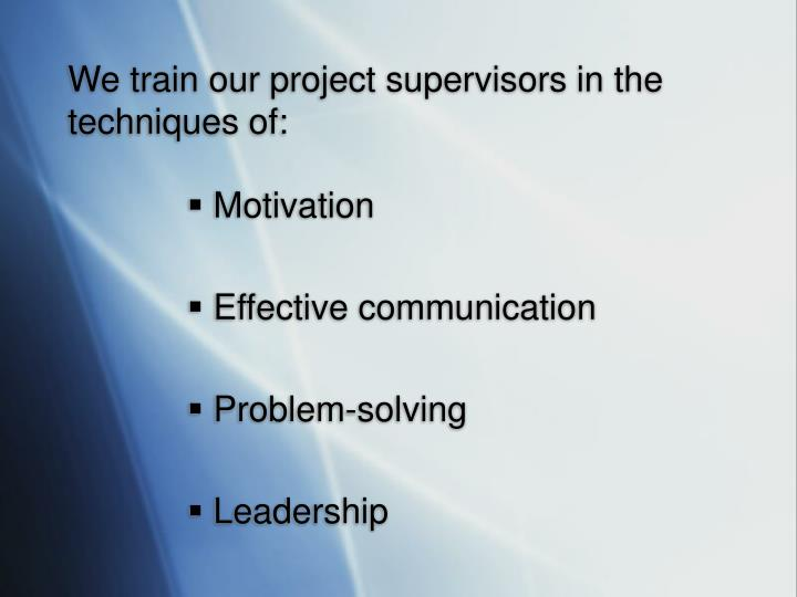 We train our project supervisors in the techniques of: