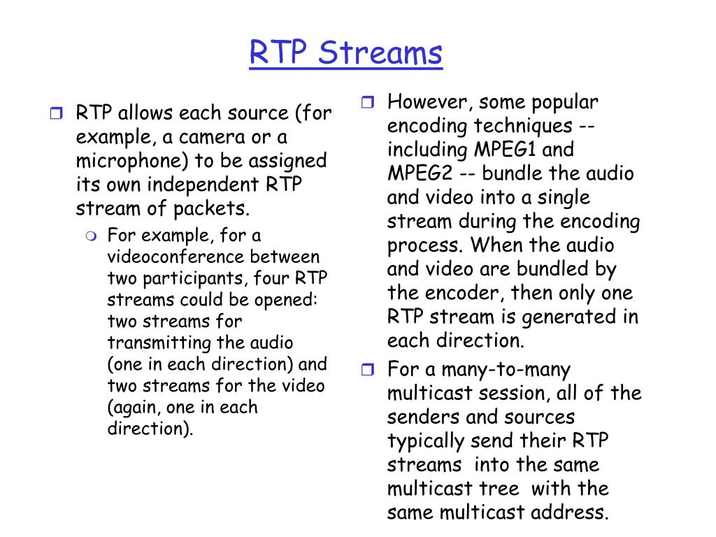 RTP allows each source (for example, a camera or a microphone) to be assigned its own independent RTP stream of packets.