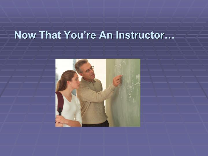 Now That You're An Instructor…