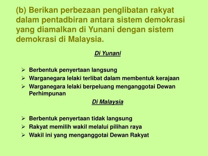 (b) Berikan perbezaan penglibatan rakyat dalam pentadbiran antara sistem demokrasi yang diamalkan di Yunani dengan sistem demokrasi di Malaysia.