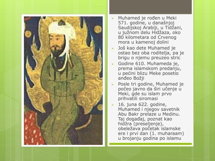 Muhamed je roen u Meki 571. godine, u dananjoj Saudijskoj Arabiji, u Tidani, u junom delu Hidaza, oko 80 kilometara od Crvenog mora u kamenoj