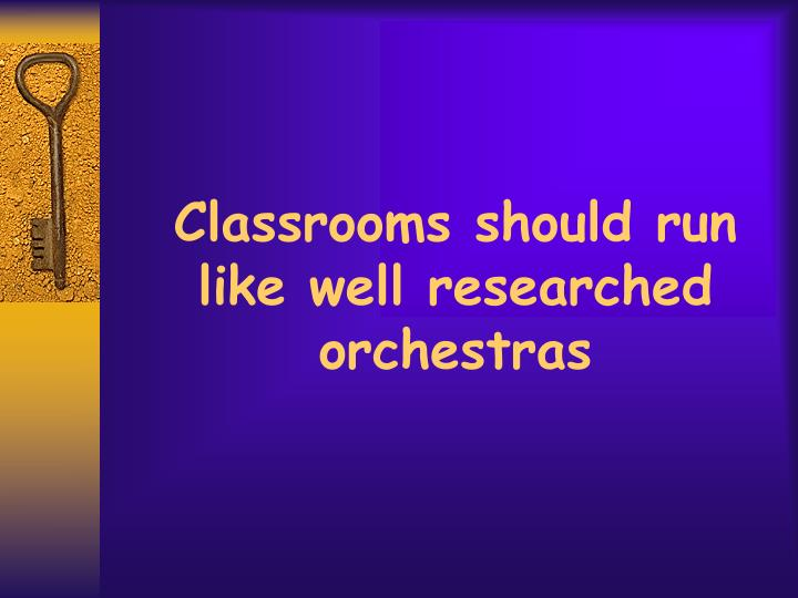 Classrooms should run like well researched orchestras
